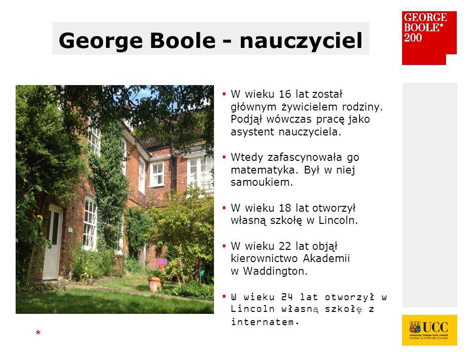 * George Boole - nauczyciel  W wieku 16 lat został głównym żywicielem rodziny.