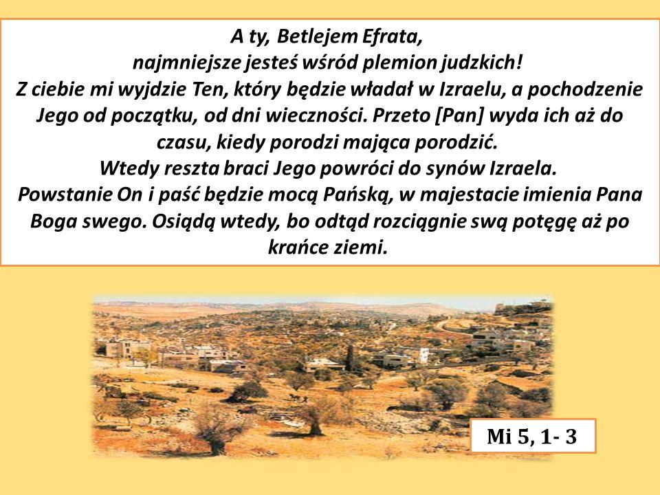 A ty, Betlejem Efrata, najmniejsze jesteś wśród plemion judzkich! Z ciebie mi wyjdzie Ten, który będzie władał w Izraelu, a pochodzenie Jego od począt