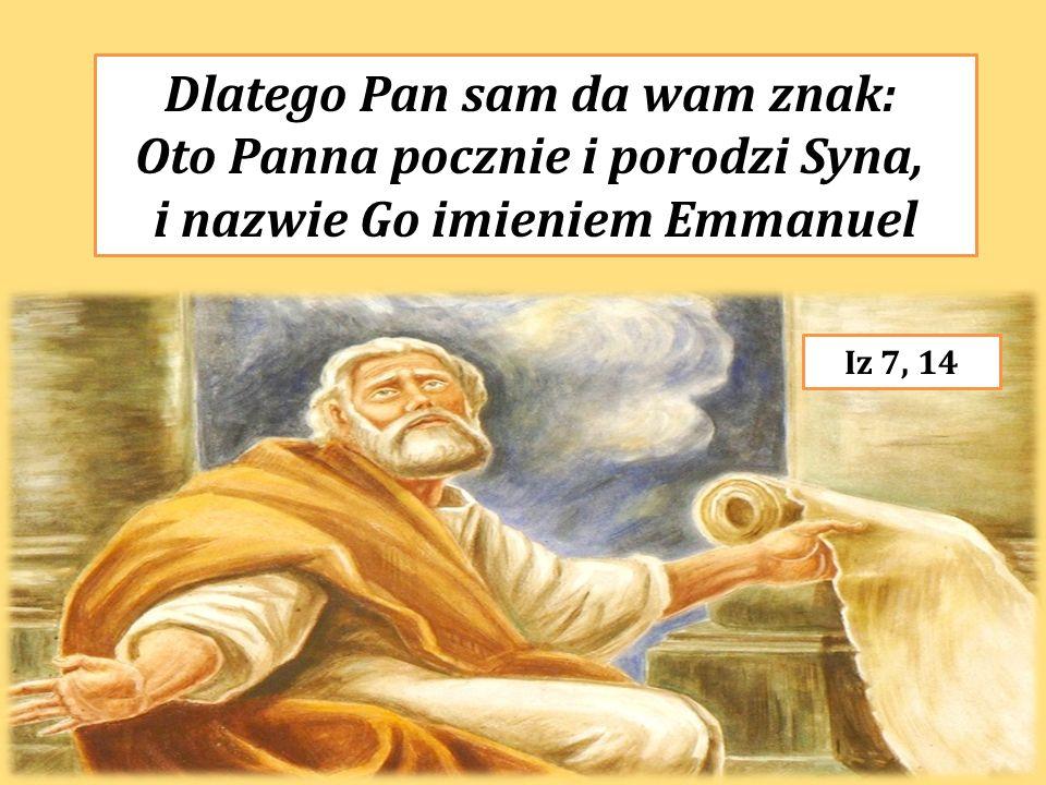 Dlatego Pan sam da wam znak: Oto Panna pocznie i porodzi Syna, i nazwie Go imieniem Emmanuel Iz 7, 14