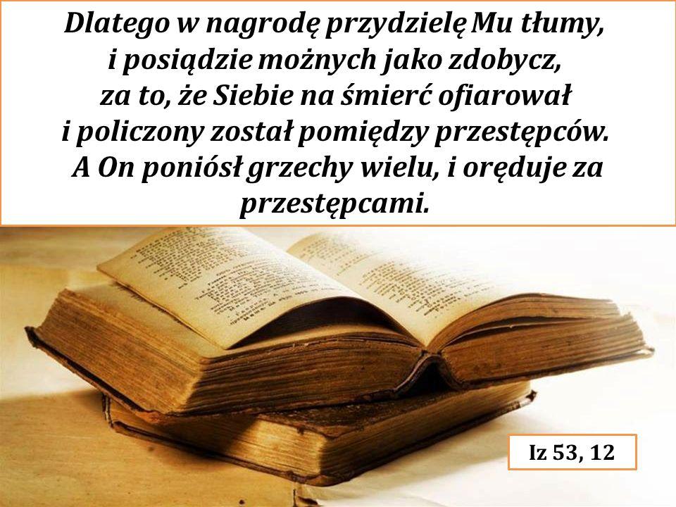 Dlatego w nagrodę przydzielę Mu tłumy, i posiądzie możnych jako zdobycz, za to, że Siebie na śmierć ofiarował i policzony został pomiędzy przestępców.