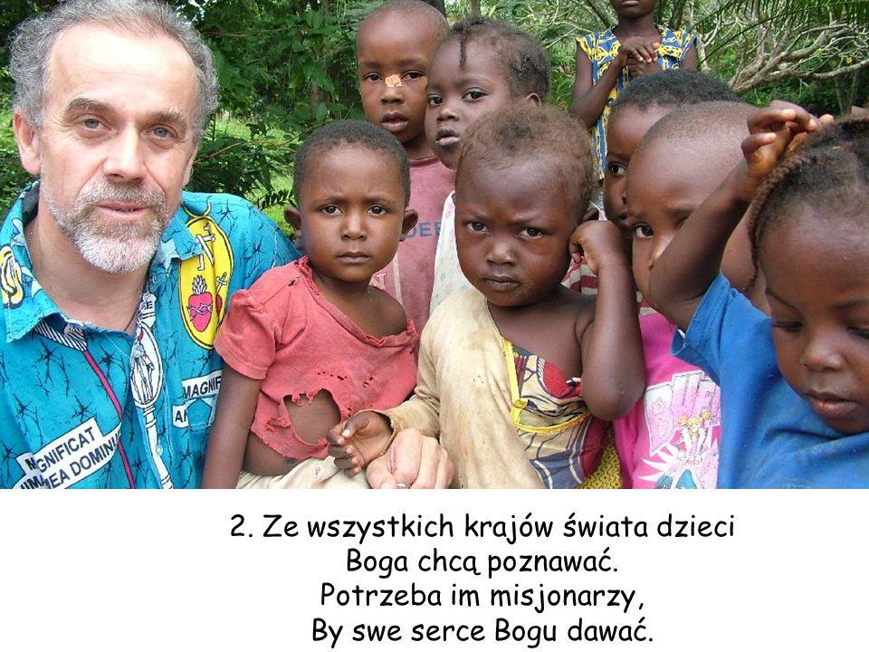 2. Ze wszystkich krajów świata dzieci Boga chcą poznawać. Potrzeba im misjonarzy, By swe serce Bogu dawać.