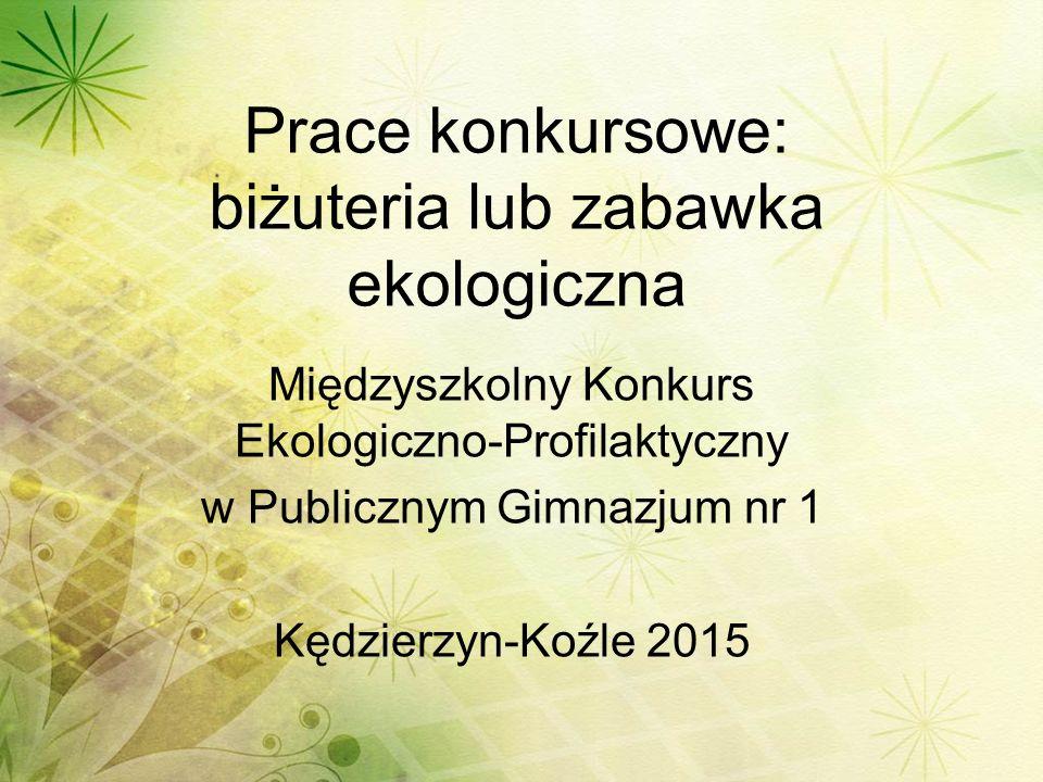 Prace konkursowe: biżuteria lub zabawka ekologiczna Międzyszkolny Konkurs Ekologiczno-Profilaktyczny w Publicznym Gimnazjum nr 1 Kędzierzyn-Koźle 2015
