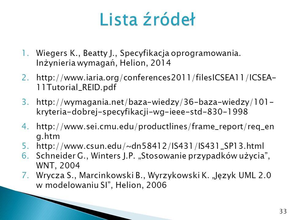 33 1.Wiegers K., Beatty J., Specyfikacja oprogramowania. Inżynieria wymagań, Helion, 2014 2.http://www.iaria.org/conferences2011/filesICSEA11/ICSEA- 1