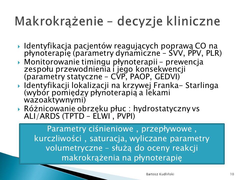  Identyfikacja pacjentów reagujących poprawą CO na płynoterapię (parametry dynamiczne – SVV, PPV, PLR)  Monitorowanie timingu płynoterapii – prewencja zespołu przewodnienia i jego konsekwencji (parametry statyczne – CVP, PAOP, GEDVI)  Identyfikacji lokalizacji na krzywej Franka- Starlinga (wybór pomiędzy płynoterapią a lekami wazoaktywnymi)  Różnicowanie obrzęku płuc : hydrostatyczny vs ALI/ARDS (TPTD – ELWI, PVPI) Bartosz Kudliński10 Parametry ciśnieniowe, przepływowe, kurczliwości, saturacja, wyliczane parametry volumetryczne – służą do oceny reakcji makrokrążenia na płynoterapię
