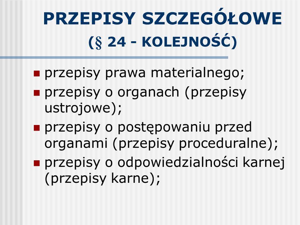 PRZEPISY SZCZEGÓŁOWE ( § 24 - KOLEJNOŚĆ) przepisy prawa materialnego; przepisy o organach (przepisy ustrojowe); przepisy o postępowaniu przed organami
