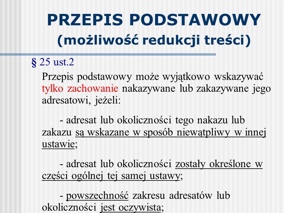 PRZEPIS PODSTAWOWY (możliwość redukcji treści) § 25 ust.2 Przepis podstawowy może wyjątkowo wskazywać tylko zachowanie nakazywane lub zakazywane jego