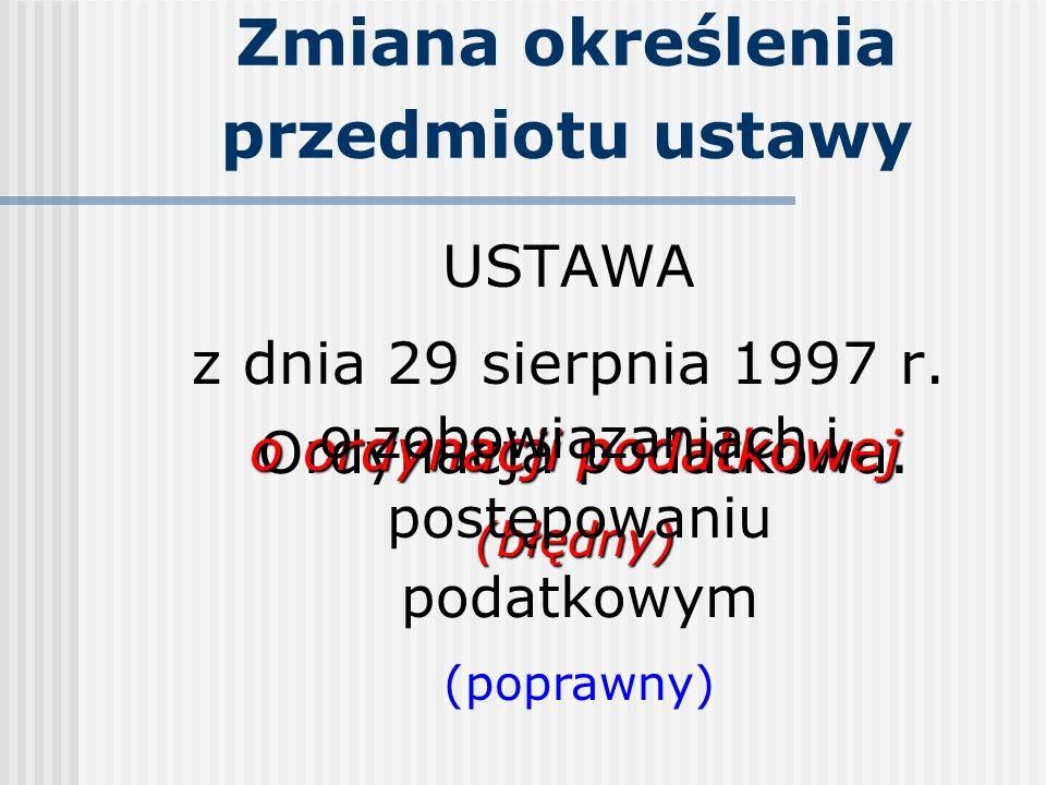 Zmiana określenia przedmiotu ustawy USTAWA z dnia 29 sierpnia 1997 r. Ordynacja podatkowa. o ordynacji podatkowej (błędny) o zobowiązaniach i postępow