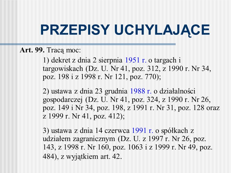PRZEPISY UCHYLAJĄCE Art. 99. Tracą moc: 1) dekret z dnia 2 sierpnia 1951 r. o targach i targowiskach (Dz. U. Nr 41, poz. 312, z 1990 r. Nr 34, poz. 19