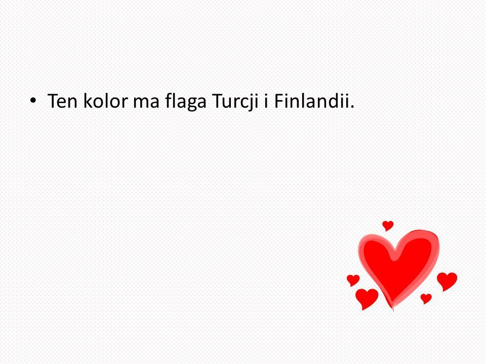 Ten kolor ma flaga Turcji i Finlandii.