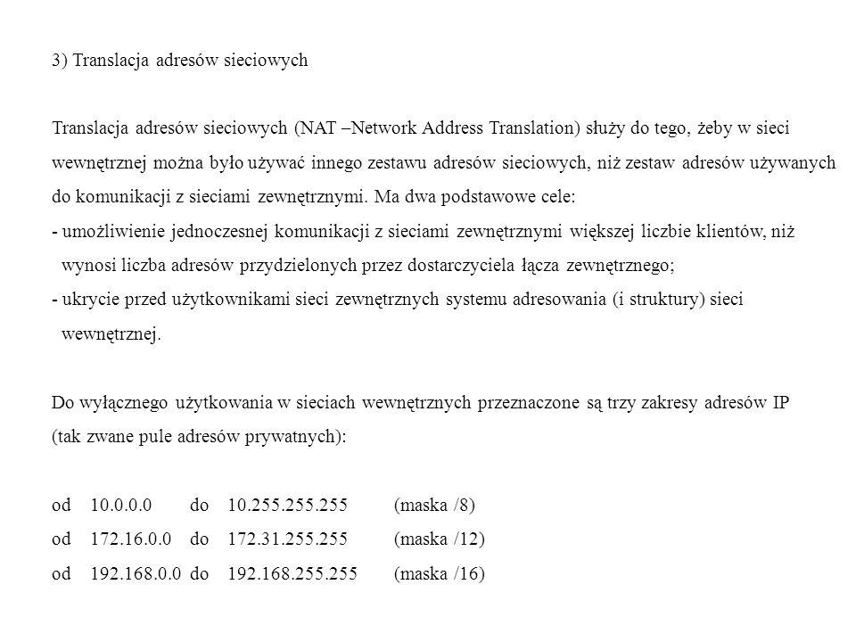 3) Translacja adresów sieciowych Translacja adresów sieciowych (NAT –Network Address Translation) służy do tego, żeby w sieci wewnętrznej można było używać innego zestawu adresów sieciowych, niż zestaw adresów używanych do komunikacji z sieciami zewnętrznymi.