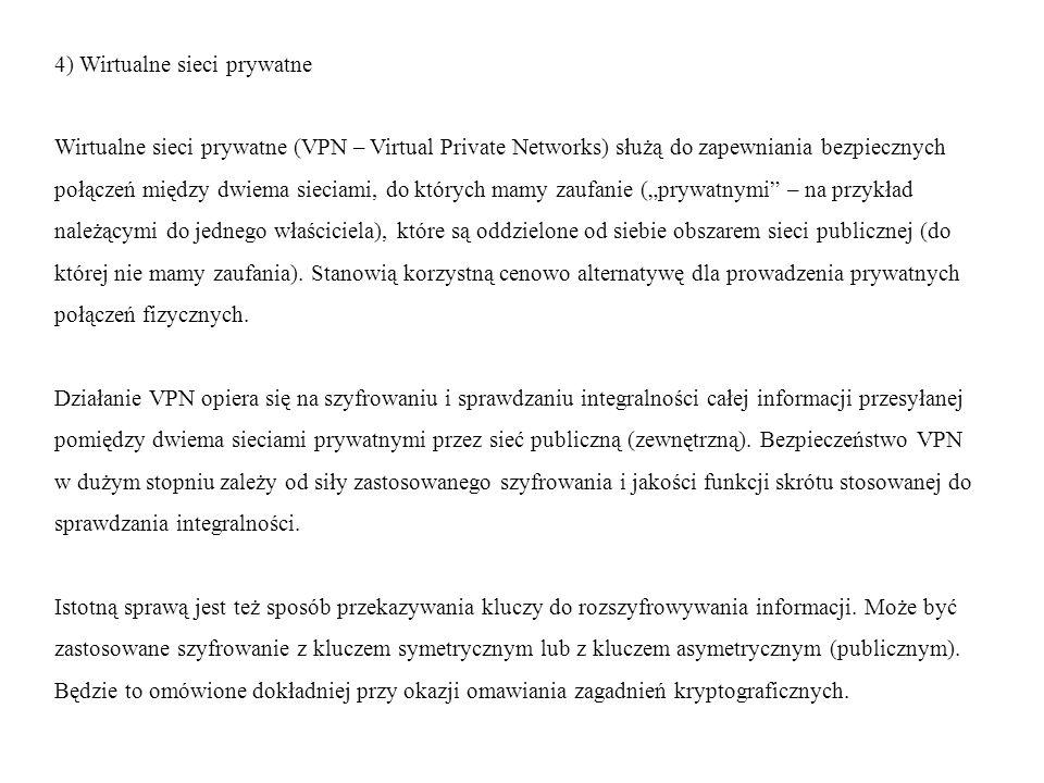 """4) Wirtualne sieci prywatne Wirtualne sieci prywatne (VPN – Virtual Private Networks) służą do zapewniania bezpiecznych połączeń między dwiema sieciami, do których mamy zaufanie (""""prywatnymi – na przykład należącymi do jednego właściciela), które są oddzielone od siebie obszarem sieci publicznej (do której nie mamy zaufania)."""
