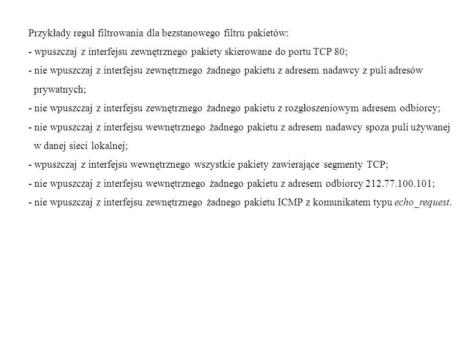 Przykłady reguł filtrowania dla bezstanowego filtru pakietów: - wpuszczaj z interfejsu zewnętrznego pakiety skierowane do portu TCP 80; - nie wpuszczaj z interfejsu zewnętrznego żadnego pakietu z adresem nadawcy z puli adresów prywatnych; - nie wpuszczaj z interfejsu zewnętrznego żadnego pakietu z rozgłoszeniowym adresem odbiorcy; - nie wpuszczaj z interfejsu wewnętrznego żadnego pakietu z adresem nadawcy spoza puli używanej w danej sieci lokalnej; - wpuszczaj z interfejsu wewnętrznego wszystkie pakiety zawierające segmenty TCP; - nie wpuszczaj z interfejsu wewnętrznego żadnego pakietu z adresem odbiorcy 212.77.100.101; - nie wpuszczaj z interfejsu zewnętrznego żadnego pakietu ICMP z komunikatem typu echo_request.
