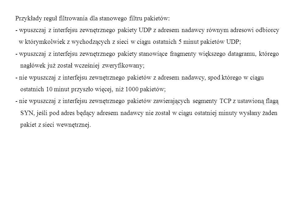 Przykłady reguł filtrowania dla stanowego filtru pakietów: - wpuszczaj z interfejsu zewnętrznego pakiety UDP z adresem nadawcy równym adresowi odbiorcy w którymkolwiek z wychodzących z sieci w ciągu ostatnich 5 minut pakietów UDP; - wpuszczaj z interfejsu zewnętrznego pakiety stanowiące fragmenty większego datagramu, którego nagłówek już został wcześniej zweryfikowany; - nie wpuszczaj z interfejsu zewnętrznego pakietów z adresem nadawcy, spod którego w ciągu ostatnich 10 minut przyszło więcej, niż 1000 pakietów; - nie wpuszczaj z interfejsu zewnętrznego pakietów zawierających segmenty TCP z ustawioną flagą SYN, jeśli pod adres będący adresem nadawcy nie został w ciągu ostatniej minuty wysłany żaden pakiet z sieci wewnętrznej.