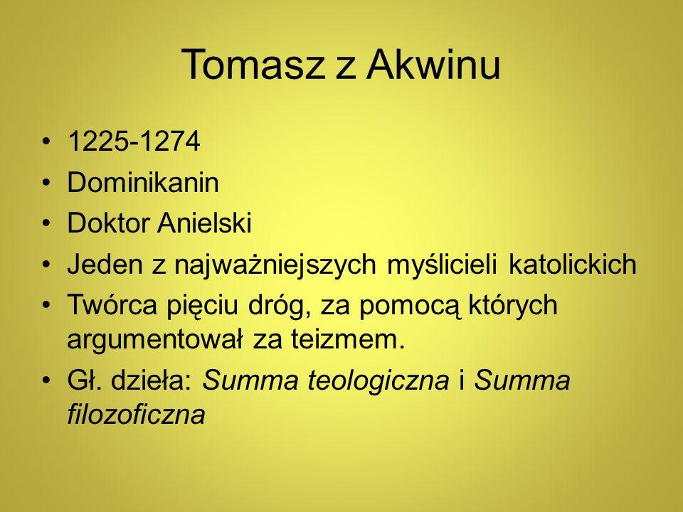 Tomasz z Akwinu 1225-1274 Dominikanin Doktor Anielski Jeden z najważniejszych myślicieli katolickich Twórca pięciu dróg, za pomocą których argumentowa