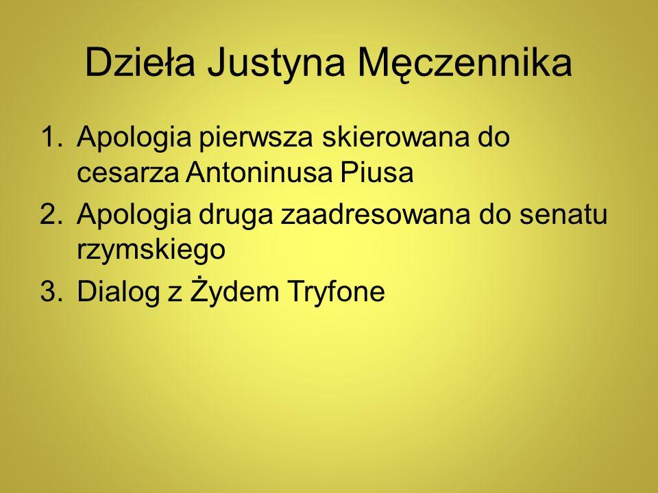 Dzieła Justyna Męczennika 1.Apologia pierwsza skierowana do cesarza Antoninusa Piusa 2.Apologia druga zaadresowana do senatu rzymskiego 3.Dialog z Żyd