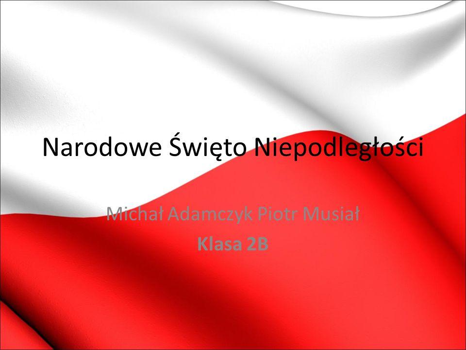 Narodowe Święto Niepodległości Michał Adamczyk Piotr Musiał Klasa 2B