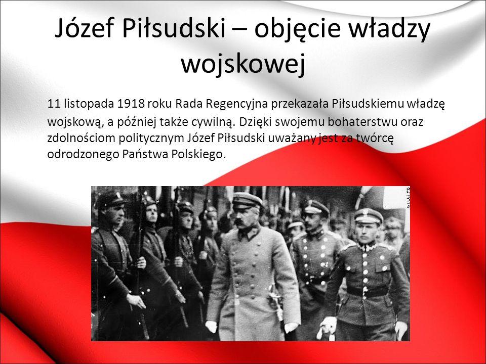 Józef Piłsudski – objęcie władzy wojskowej 11 listopada 1918 roku Rada Regencyjna przekazała Piłsudskiemu władzę wojskową, a później także cywilną. Dz