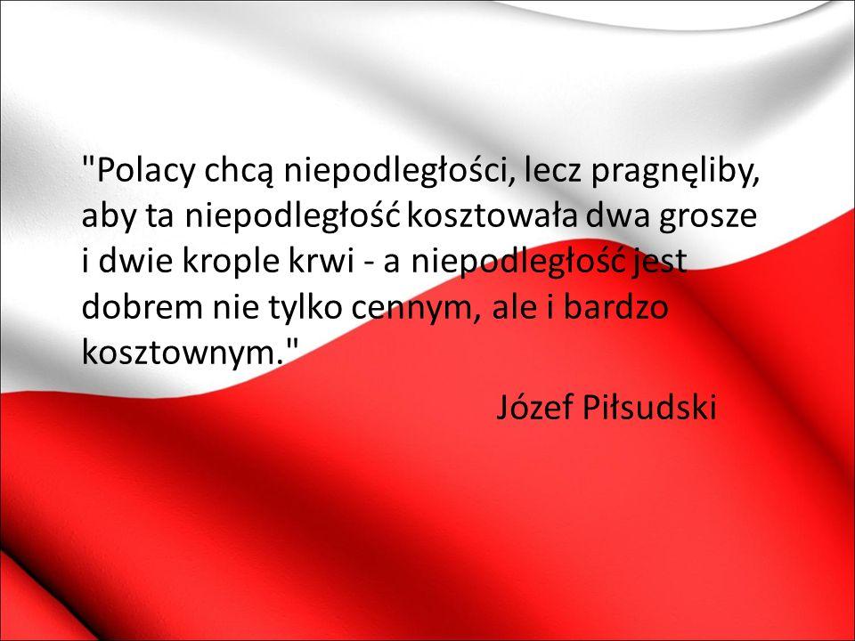 Polacy chcą niepodległości, lecz pragnęliby, aby ta niepodległość kosztowała dwa grosze i dwie krople krwi - a niepodległość jest dobrem nie tylko cennym, ale i bardzo kosztownym. Józef Piłsudski
