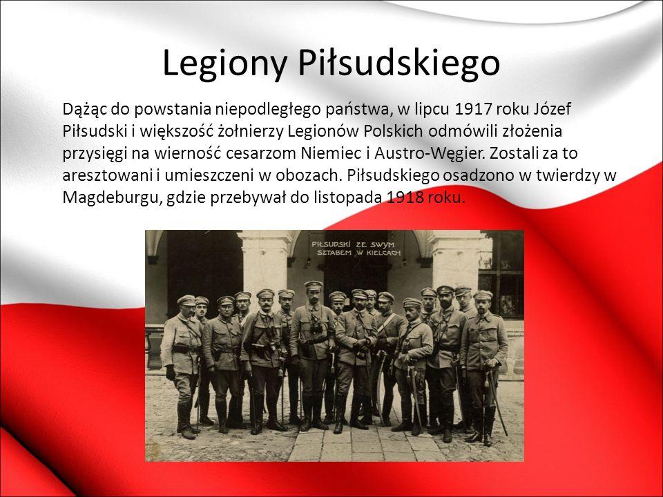 Legiony Piłsudskiego Dążąc do powstania niepodległego państwa, w lipcu 1917 roku Józef Piłsudski i większość żołnierzy Legionów Polskich odmówili złoż