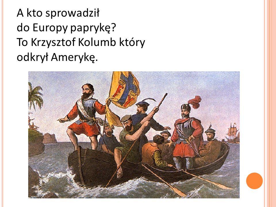 A kto sprowadził do Europy paprykę? To Krzysztof Kolumb który odkrył Amerykę.
