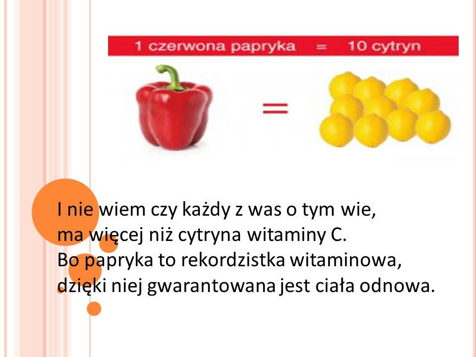 I nie wiem czy każdy z was o tym wie, ma więcej niż cytryna witaminy C. Bo papryka to rekordzistka witaminowa, dzięki niej gwarantowana jest ciała odn