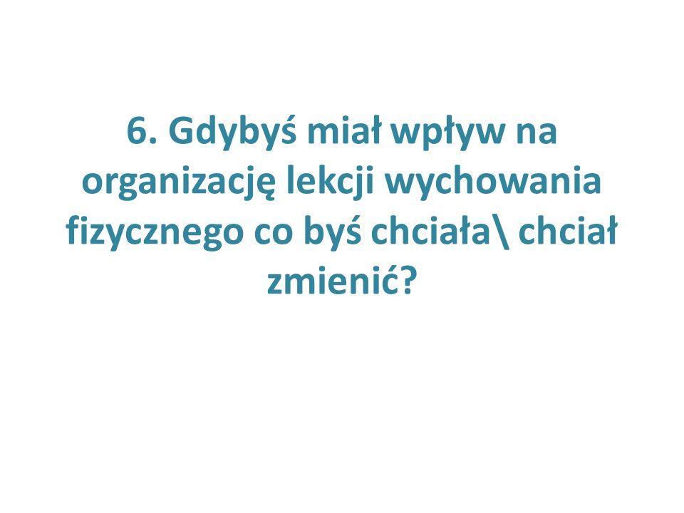 6. Gdybyś miał wpływ na organizację lekcji wychowania fizycznego co byś chciała\ chciał zmienić?