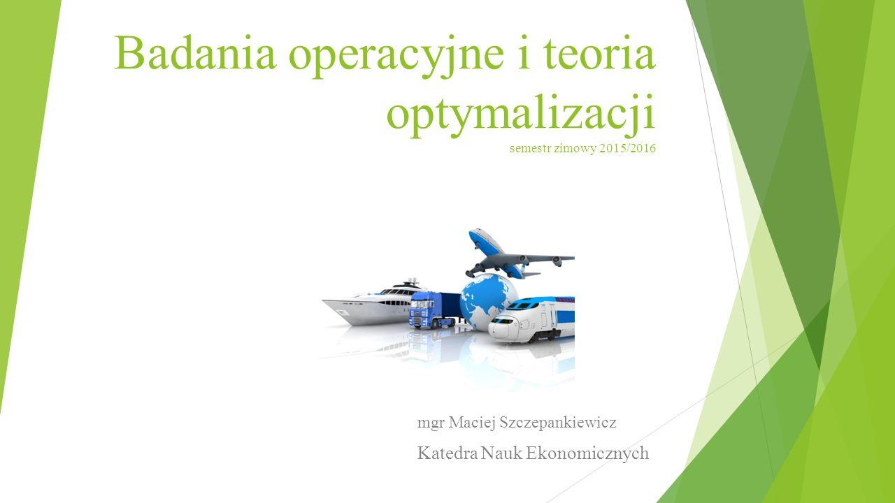 Badania operacyjne i teoria optymalizacji semestr zimowy 2015/2016 mgr Maciej Szczepankiewicz Katedra Nauk Ekonomicznych