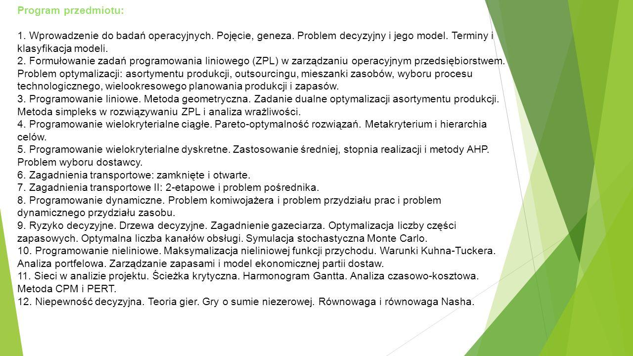 Program przedmiotu: 1. Wprowadzenie do badań operacyjnych. Pojęcie, geneza. Problem decyzyjny i jego model. Terminy i klasyfikacja modeli. 2. Formułow