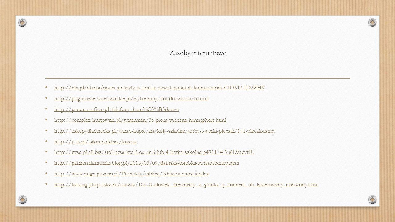 Zasoby internetowe http://olx.pl/oferta/notes-a5-szyty-w-kratke-zeszyt-notatnik-kolonotatnik-CID619-ID2ZHV http://pogotowie-wnetrzarskie.pl/wybieramy-stol-do-salonu/h.html http://panoramafirm.pl/telefony_kom%C3%B3rkowe http://complex-hurtownia.pl/waterman/35-piora-wieczne-hemisphere.html http://zakupydladziecka.pl/warto-kupic/artykuly-szkolne/torby-i-worki-plecaki/141-plecak-raney http://jysk.pl/salon-jadalnia/krzesla http://nysa-pl.all.biz/stol-nysa-kw-2-os-nr-3-lub-4-lawka-szkolna-g49117#.Vj6L9bcvfIU http://pamietnikimoniki.blog.pl/2015/03/09/damska-torebka-swietosc-niepojeta http://www.origo.poznan.pl/Produkty/tablice/tablicesuchoscieralne http://katalog.pbspolska.eu/olowki/18018-olowek_drewniany_z_gumka_q_connect_hb_lakierowany_czerwony.html
