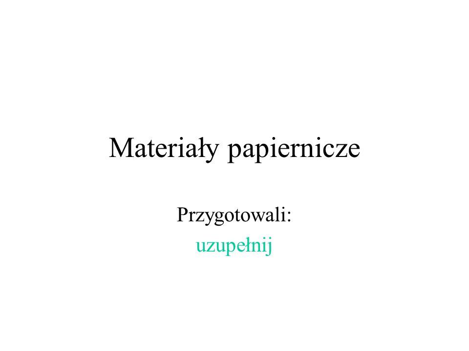 Materiały papiernicze Przygotowali: uzupełnij