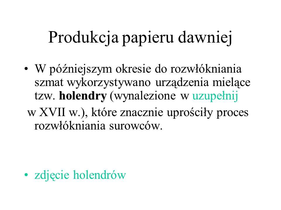 Produkcja papieru dawniej holendryW późniejszym okresie do rozwłókniania szmat wykorzystywano urządzenia mielące tzw. holendry (wynalezione w uzupełni