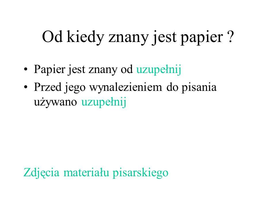 Od kiedy znany jest papier ? Papier jest znany od uzupełnij Przed jego wynalezieniem do pisania używano uzupełnij Zdjęcia materiału pisarskiego