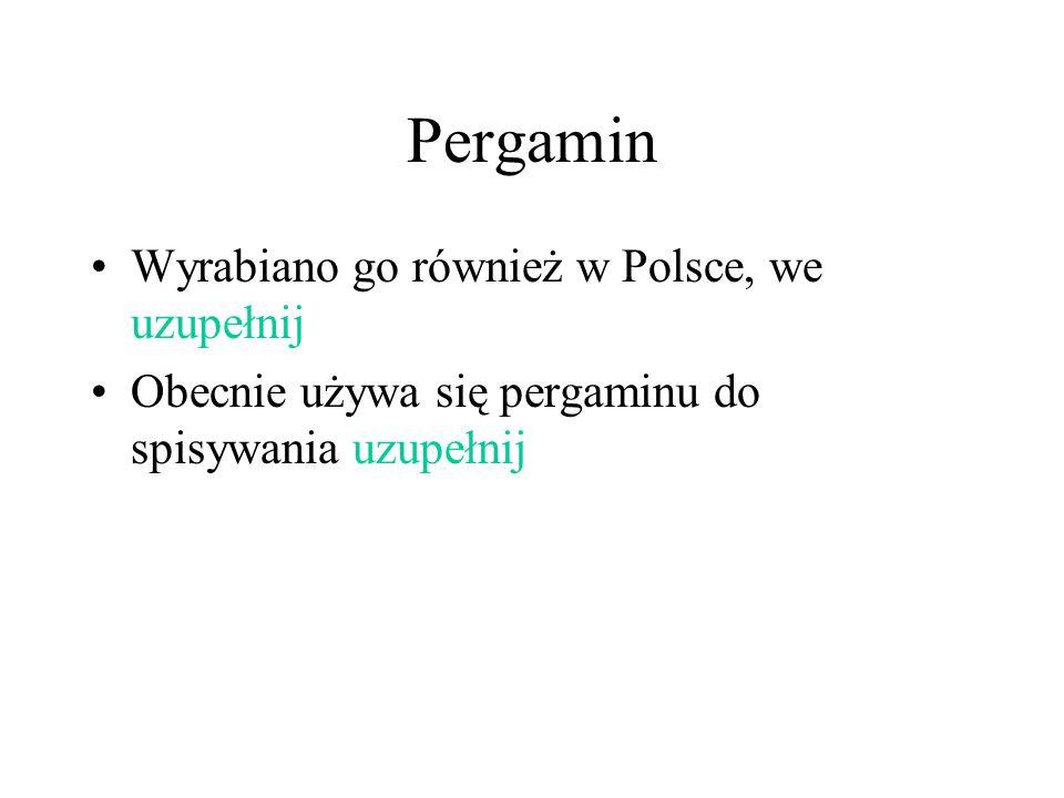 Pergamin Wyrabiano go również w Polsce, we uzupełnij Obecnie używa się pergaminu do spisywania uzupełnij
