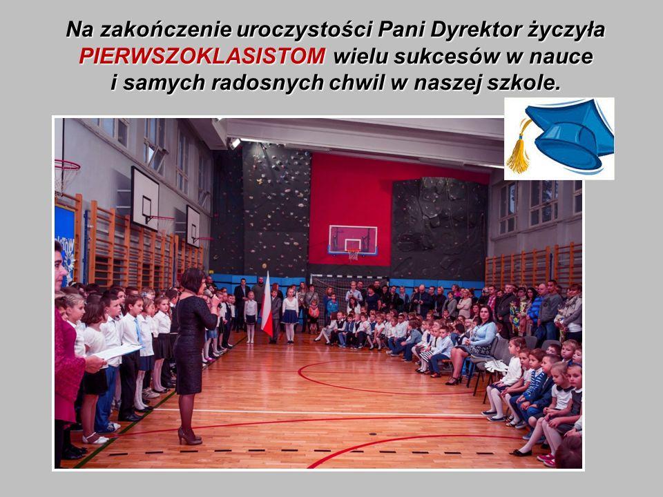 Na zakończenie uroczystości Pani Dyrektor życzyła PIERWSZOKLASISTOM wielu sukcesów w nauce i samych radosnych chwil w naszej szkole.