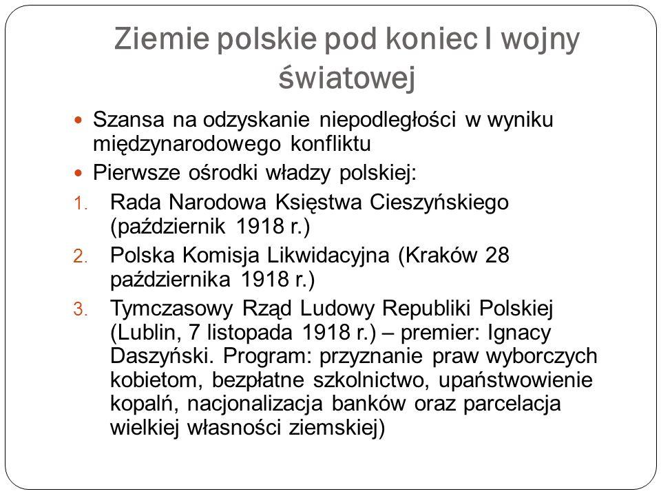 Ziemie polskie pod koniec I wojny światowej Szansa na odzyskanie niepodległości w wyniku międzynarodowego konfliktu Pierwsze ośrodki władzy polskiej: