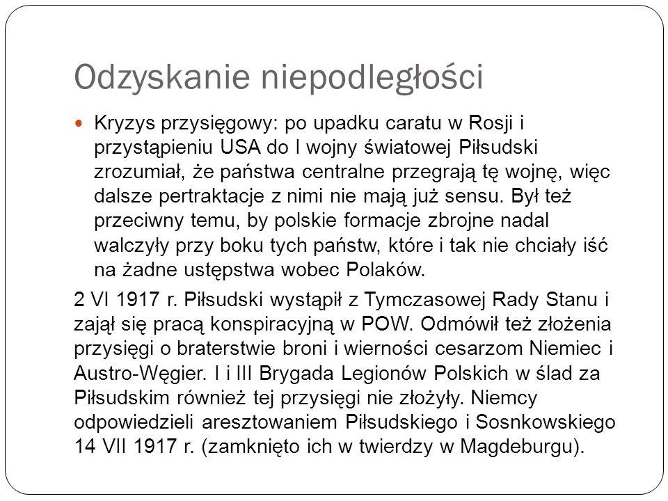 Odzyskanie niepodległości Kryzys przysięgowy: po upadku caratu w Rosji i przystąpieniu USA do I wojny światowej Piłsudski zrozumiał, że państwa centra
