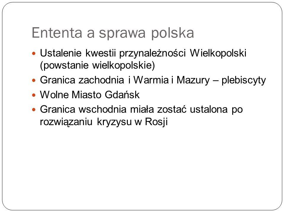 Ententa a sprawa polska Ustalenie kwestii przynależności Wielkopolski (powstanie wielkopolskie) Granica zachodnia i Warmia i Mazury – plebiscyty Wolne