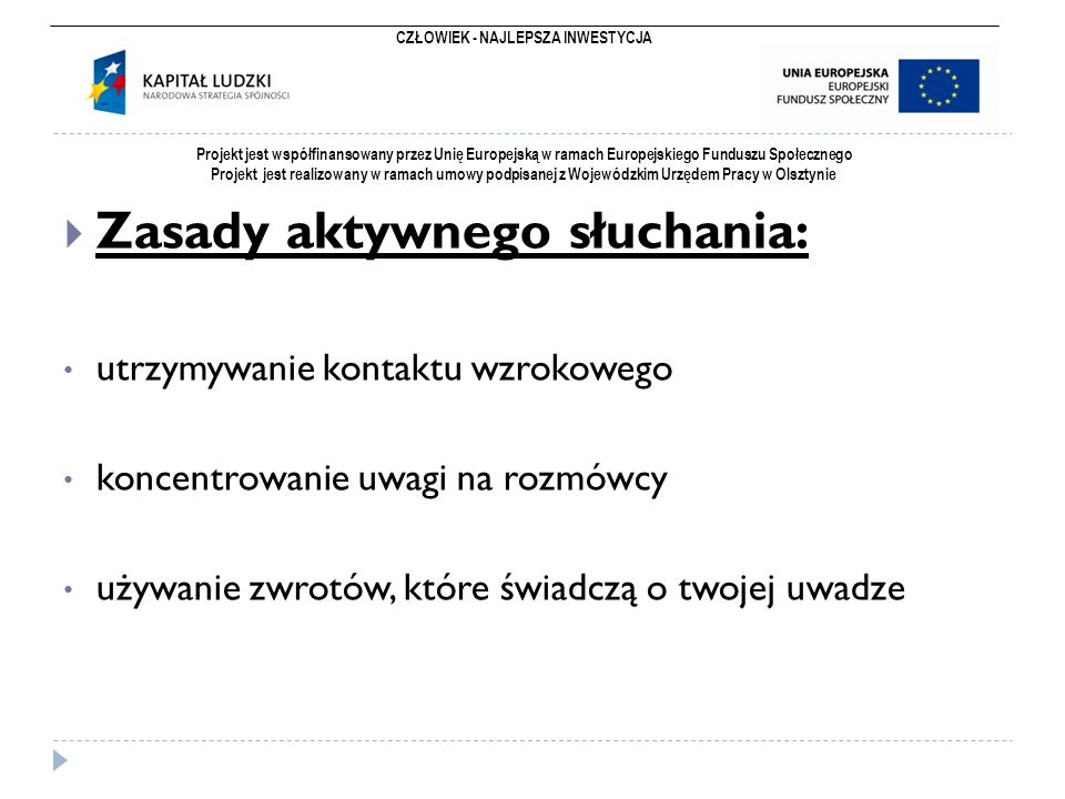 CZŁOWIEK - NAJLEPSZA INWESTYCJA Projekt jest współfinansowany przez Unię Europejską w ramach Europejskiego Funduszu Społecznego Projekt jest realizowany w ramach umowy podpisanej z Wojewódzkim Urzędem Pracy w Olsztynie  Zasady aktywnego słuchania: utrzymywanie kontaktu wzrokowego koncentrowanie uwagi na rozmówcy używanie zwrotów, które świadczą o twojej uwadze