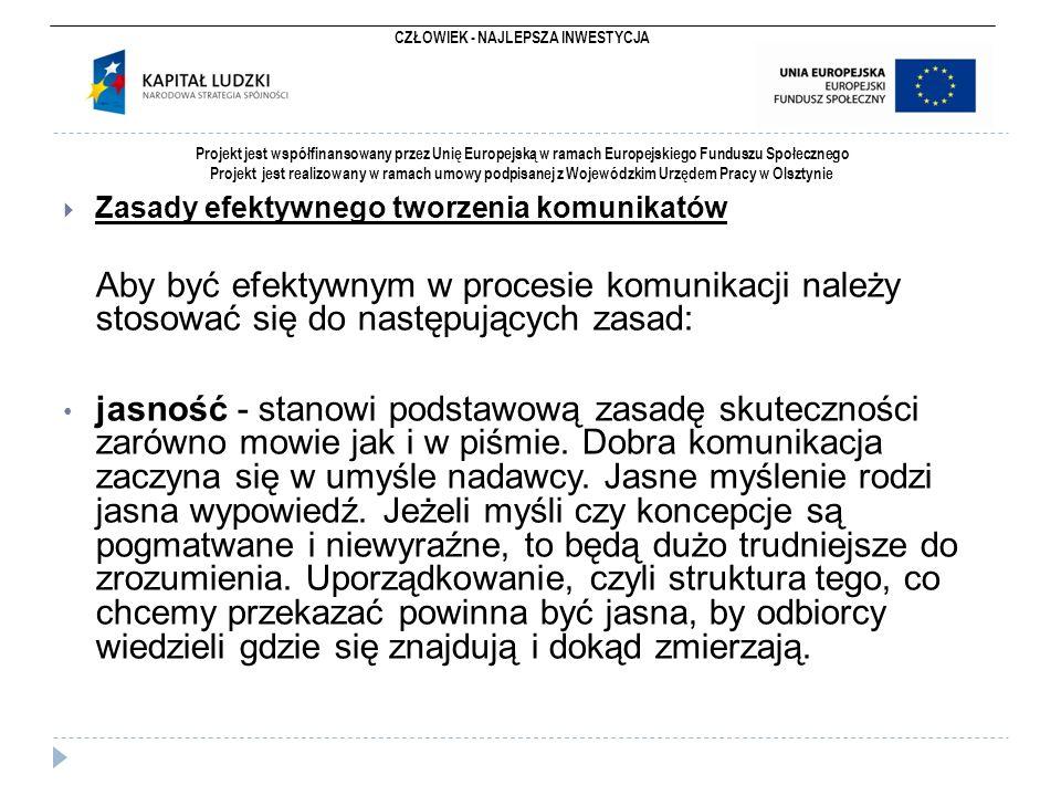 CZŁOWIEK - NAJLEPSZA INWESTYCJA Projekt jest współfinansowany przez Unię Europejską w ramach Europejskiego Funduszu Społecznego Projekt jest realizowany w ramach umowy podpisanej z Wojewódzkim Urzędem Pracy w Olsztynie  Zasady efektywnego tworzenia komunikatów Aby być efektywnym w procesie komunikacji należy stosować się do następujących zasad: jasność - stanowi podstawową zasadę skuteczności zarówno mowie jak i w piśmie.