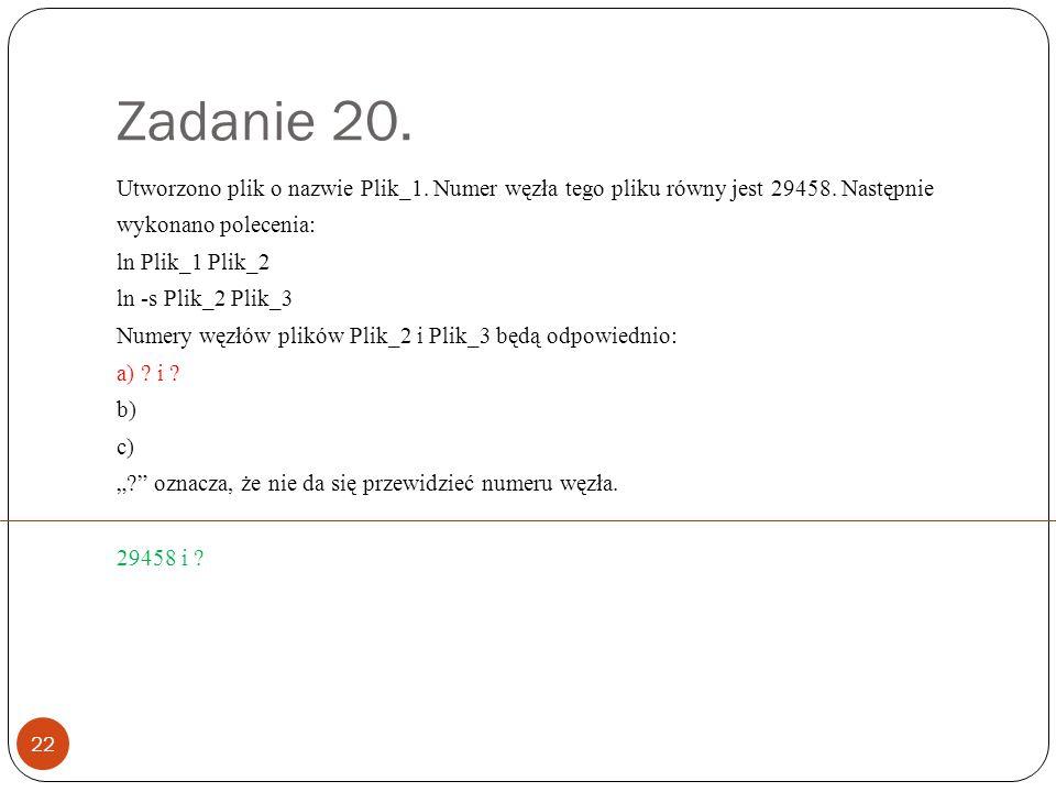 Zadanie 20. 22 Utworzono plik o nazwie Plik_1. Numer węzła tego pliku równy jest 29458.