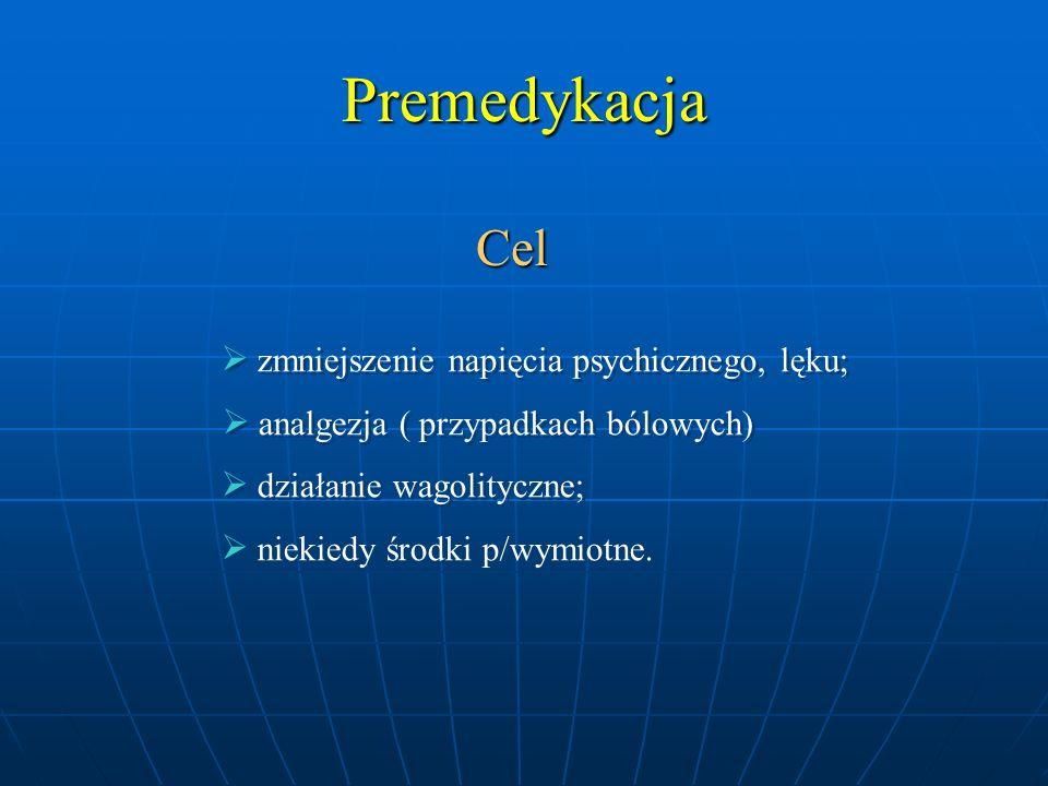 Premedykacja Cel  zmniejszenie napięcia psychicznego, lęku;  analgezja ( przypadkach bólowych)  działanie wagolityczne;  niekiedy środki p/wymiotn