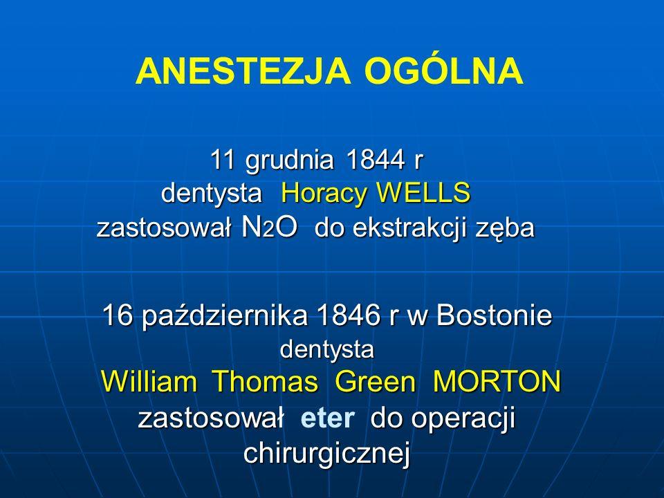 ANESTEZJA OGÓLNA 11 grudnia 1844 r dentysta Horacy WELLS zastosował N 2 O do ekstrakcji zęba 16 października 1846 r w Bostonie dentysta William Thomas