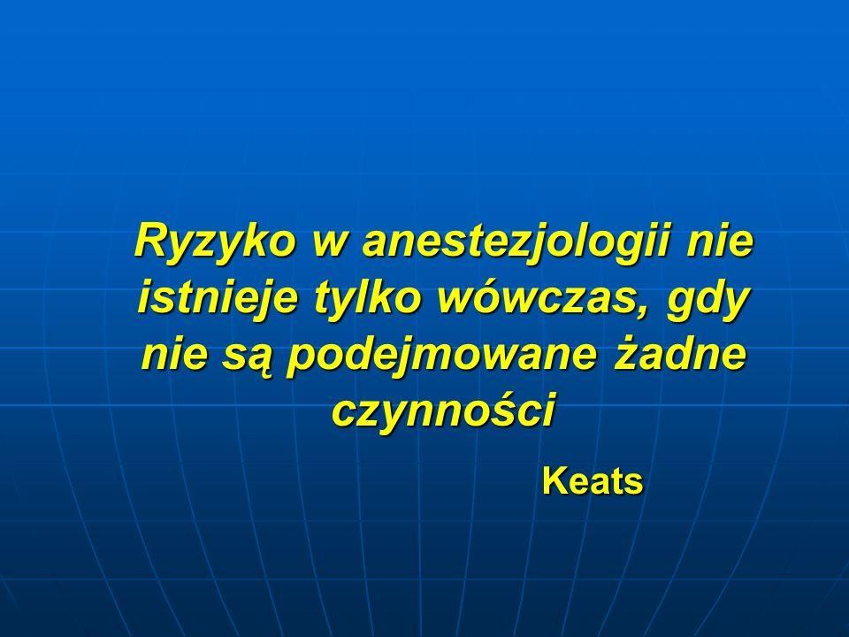 Ryzyko w anestezjologii nie istnieje tylko wówczas, gdy nie są podejmowane żadne czynności Keats Keats