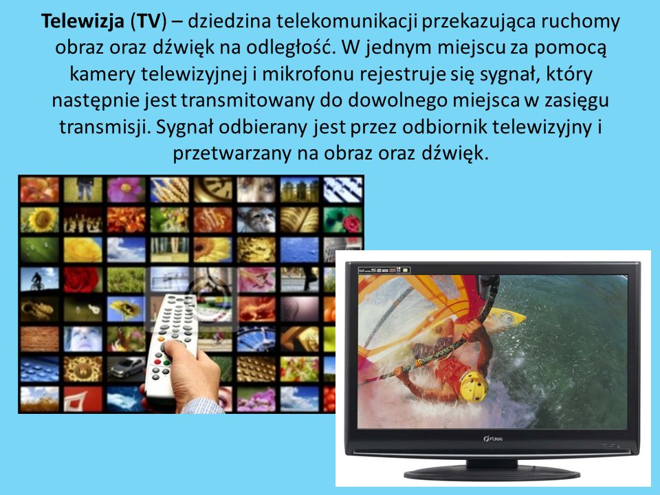 Telewizja (TV) – dziedzina telekomunikacji przekazująca ruchomy obraz oraz dźwięk na odległość.