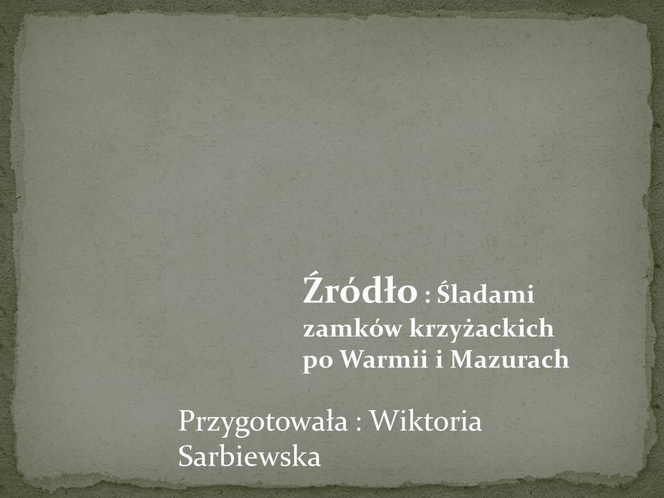 Przygotowała : Wiktoria Sarbiewska Źródło : Śladami zamków krzyżackich po Warmii i Mazurach