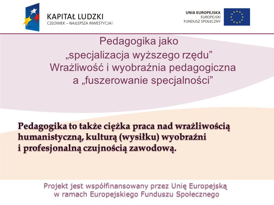 """Projekt jest współfinansowany przez Unię Europejską w ramach Europejskiego Funduszu Społecznego Pedagogika jako """"specjalizacja wyższego rzędu Wrażliwość i wyobraźnia pedagogiczna a """"fuszerowanie specjalności"""