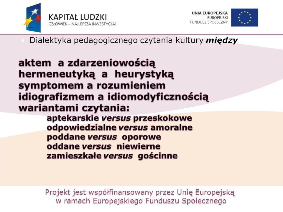 Projekt jest współfinansowany przez Unię Europejską w ramach Europejskiego Funduszu Społecznego Dialektyka pedagogicznego czytania kultury między