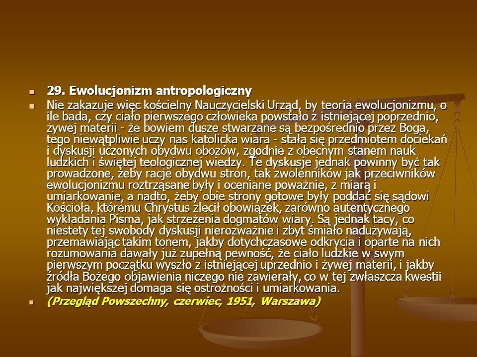 29. Ewolucjonizm antropologiczny 29. Ewolucjonizm antropologiczny Nie zakazuje więc kościelny Nauczycielski Urząd, by teoria ewolucjonizmu, o ile bada