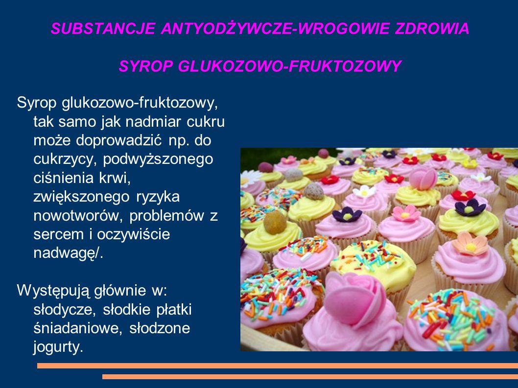 SUBSTANCJE ANTYODŻYWCZE-WROGOWIE ZDROWIA SYROP GLUKOZOWO-FRUKTOZOWY Syrop glukozowo-fruktozowy, tak samo jak nadmiar cukru może doprowadzić np. do cuk