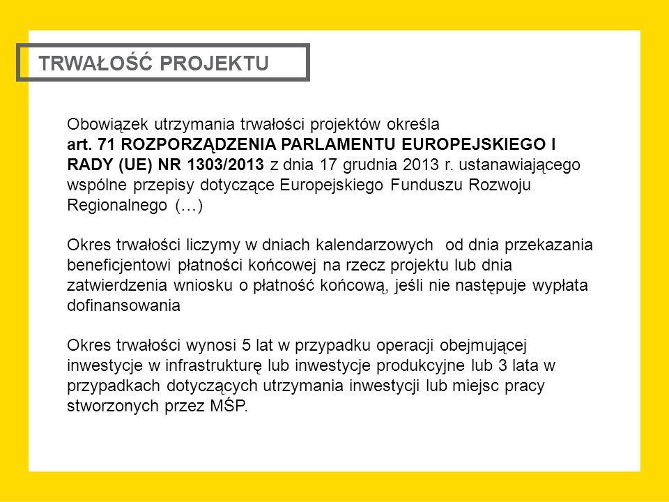 TRWAŁOŚĆ PROJEKTU Obowiązek utrzymania trwałości projektów określa art. 71 ROZPORZĄDZENIA PARLAMENTU EUROPEJSKIEGO I RADY (UE) NR 1303/2013 z dnia 17